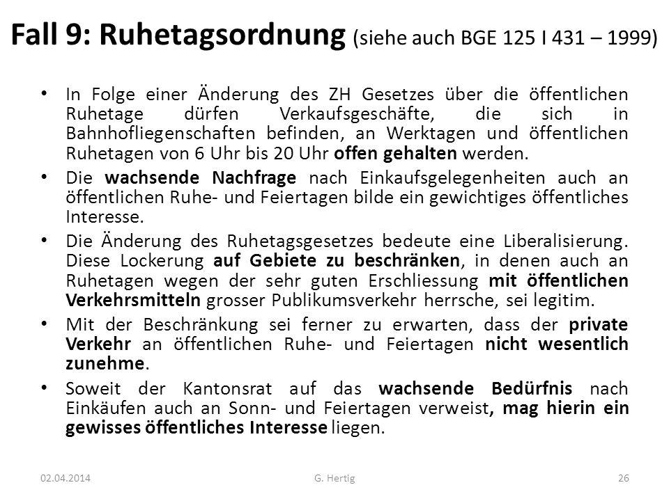 Fall 9: Ruhetagsordnung (siehe auch BGE 125 I 431 – 1999) In Folge einer Änderung des ZH Gesetzes über die öffentlichen Ruhetage dürfen Verkaufsgeschä