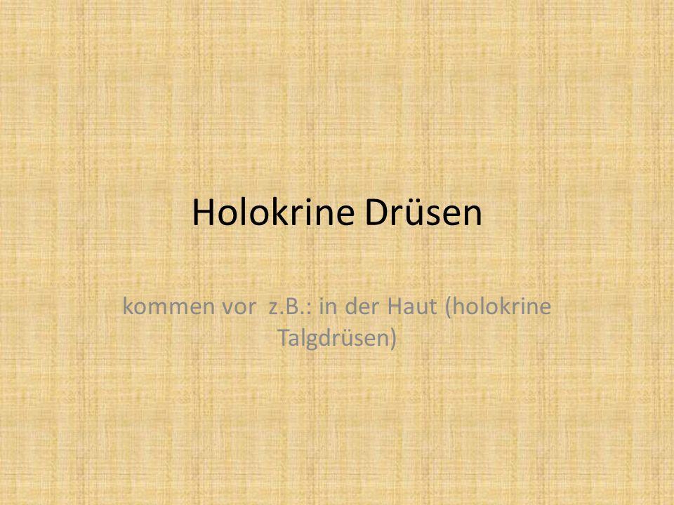 Holokrine Drüsen kommen vor z.B.: in der Haut (holokrine Talgdrüsen)