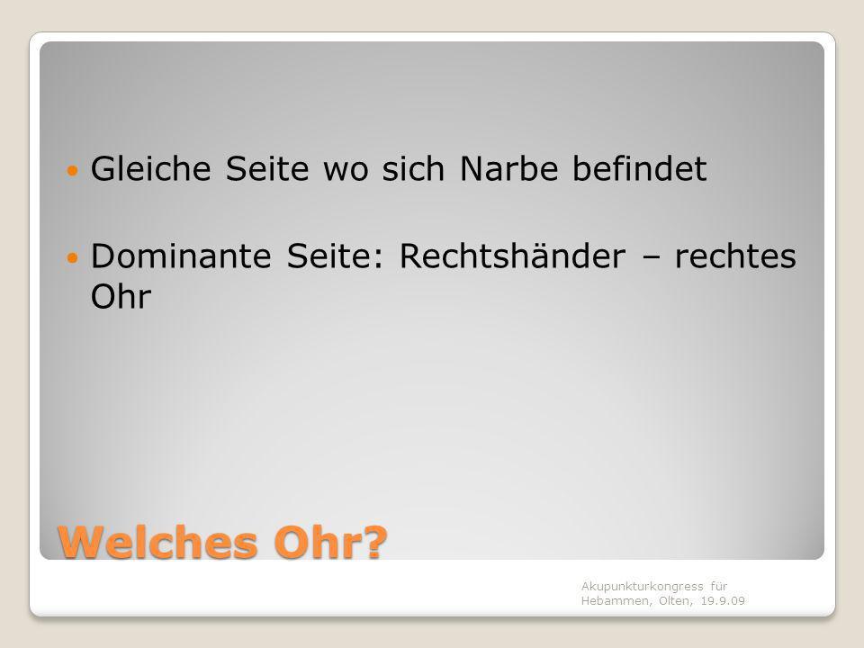 Welches Ohr? Gleiche Seite wo sich Narbe befindet Dominante Seite: Rechtshänder – rechtes Ohr Akupunkturkongress für Hebammen, Olten, 19.9.09