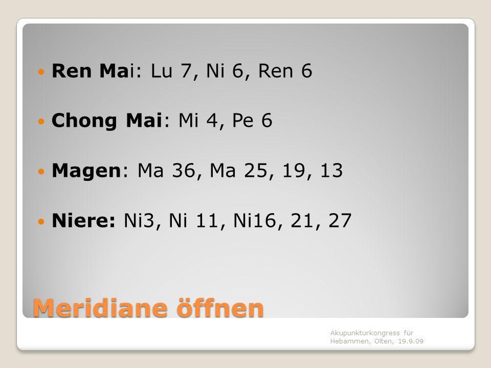 Meridiane öffnen Ren Mai: Lu 7, Ni 6, Ren 6 Chong Mai: Mi 4, Pe 6 Magen: Ma 36, Ma 25, 19, 13 Niere: Ni3, Ni 11, Ni16, 21, 27 Akupunkturkongress für Hebammen, Olten, 19.9.09