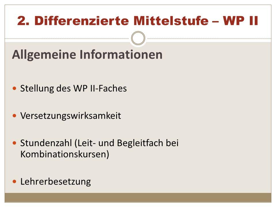 2. Differenzierte Mittelstufe – WP II Allgemeine Informationen Stellung des WP II-Faches Versetzungswirksamkeit Stundenzahl (Leit- und Begleitfach bei