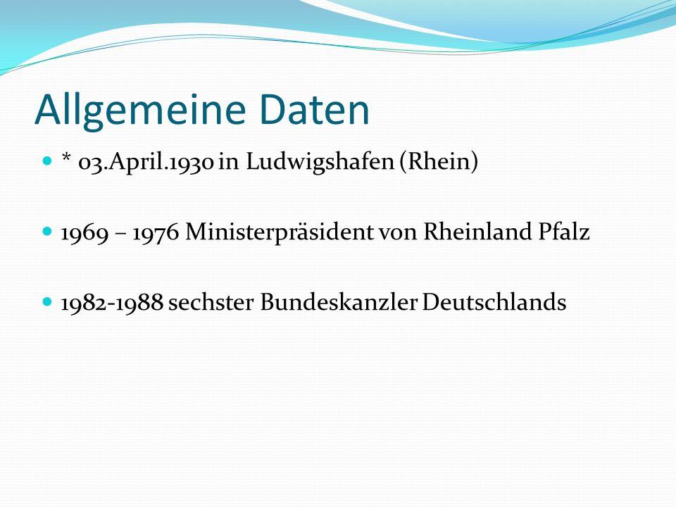 Allgemeine Daten * 03.April.1930 in Ludwigshafen (Rhein) 1969 – 1976 Ministerpräsident von Rheinland Pfalz 1982-1988 sechster Bundeskanzler Deutschlan