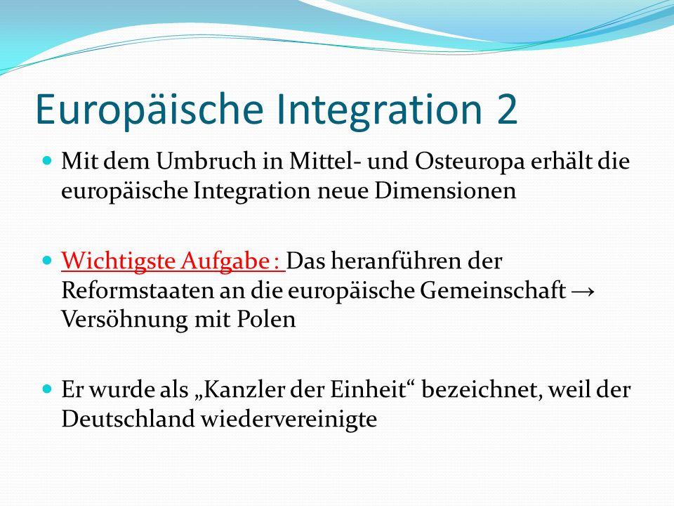 Europäische Integration 3 Kohls Regierung machte europäische Gemeinschaftsbildung zur außenpolitischen Hauptaufgabe Jaques Santer bescheinigte Kohl das die Wiedervereinigung von Großer Bedeutung für den europäischen Einigungsprozess gewesen sei