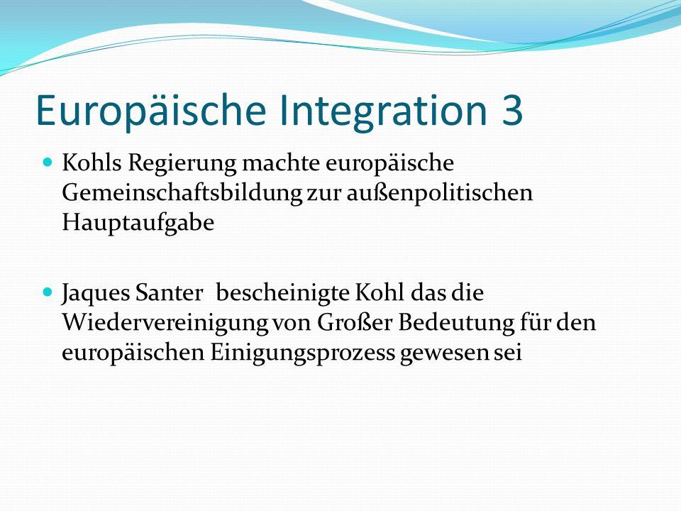 Europäische Integration 3 Kohls Regierung machte europäische Gemeinschaftsbildung zur außenpolitischen Hauptaufgabe Jaques Santer bescheinigte Kohl da