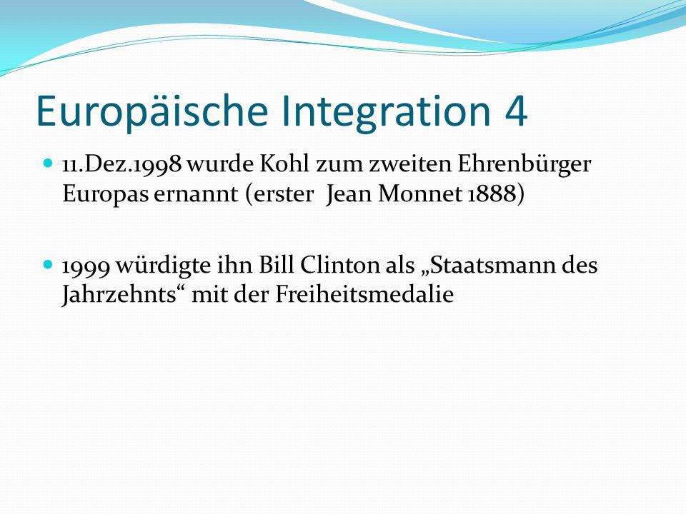 Europäische Integration 4 11.Dez.1998 wurde Kohl zum zweiten Ehrenbürger Europas ernannt (erster Jean Monnet 1888) 1999 würdigte ihn Bill Clinton als