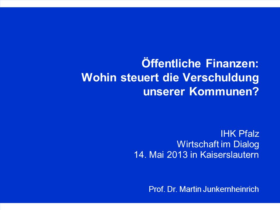 Prof. Dr. Martin Junkernheinrich Öffentliche Finanzen: Wohin steuert die Verschuldung unserer Kommunen? IHK Pfalz Wirtschaft im Dialog 14. Mai 2013 in