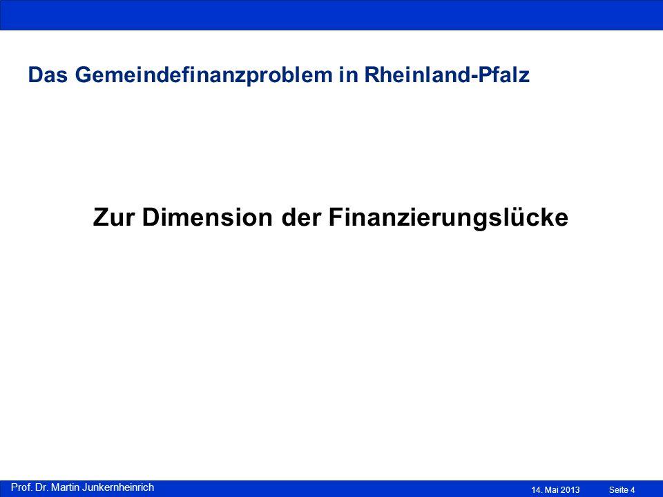 Prof. Dr. Martin Junkernheinrich Das Gemeindefinanzproblem in Rheinland-Pfalz Zur Dimension der Finanzierungslücke 14. Mai 2013Seite 4