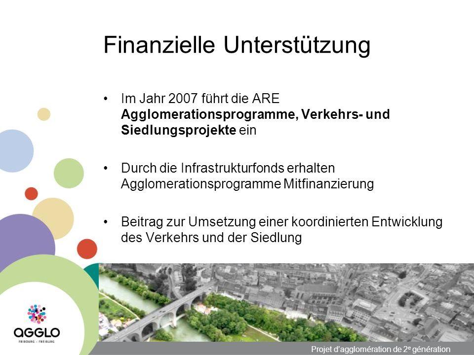 Projet dagglomération de 2 e génération Finanzielle Unterstützung Im Jahr 2007 führt die ARE Agglomerationsprogramme, Verkehrs- und Siedlungsprojekte ein Durch die Infrastrukturfonds erhalten Agglomerationsprogramme Mitfinanzierung Beitrag zur Umsetzung einer koordinierten Entwicklung des Verkehrs und der Siedlung