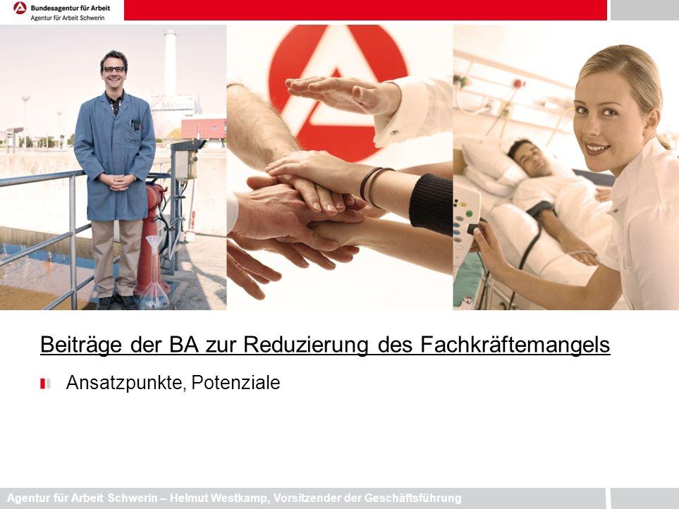 Agentur für Arbeit Schwerin – Helmut Westkamp, Vorsitzender der Geschäftsführung Beiträge der BA zur Reduzierung des Fachkräftemangels Ansatzpunkte, P