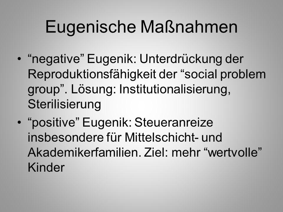 Eugenische Maßnahmen negative Eugenik: Unterdrückung der Reproduktionsfähigkeit der social problem group. Lösung: Institutionalisierung, Sterilisierun
