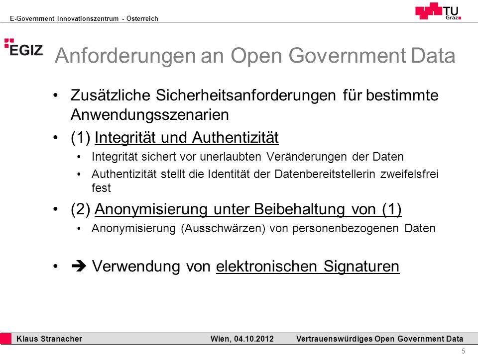 E-Government Innovationszentrum - Österreich 5 Klaus Stranacher Wien, 04.10.2012Vertrauenswürdiges Open Government Data Anforderungen an Open Government Data Zusätzliche Sicherheitsanforderungen für bestimmte Anwendungsszenarien (1) Integrität und Authentizität Integrität sichert vor unerlaubten Veränderungen der Daten Authentizität stellt die Identität der Datenbereitstellerin zweifelsfrei fest (2) Anonymisierung unter Beibehaltung von (1) Anonymisierung (Ausschwärzen) von personenbezogenen Daten Verwendung von elektronischen Signaturen