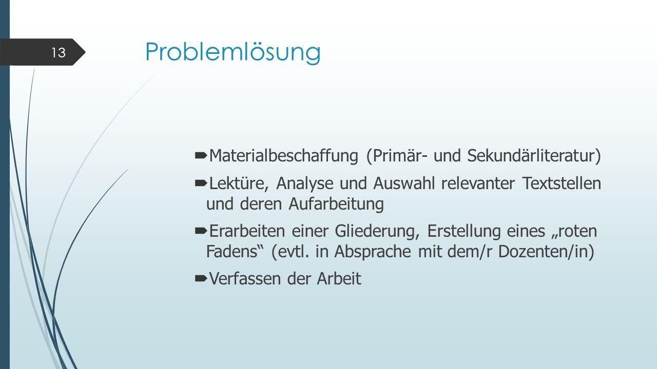 Problemlösung Materialbeschaffung (Primär- und Sekundärliteratur) Lektüre, Analyse und Auswahl relevanter Textstellen und deren Aufarbeitung Erarbeite