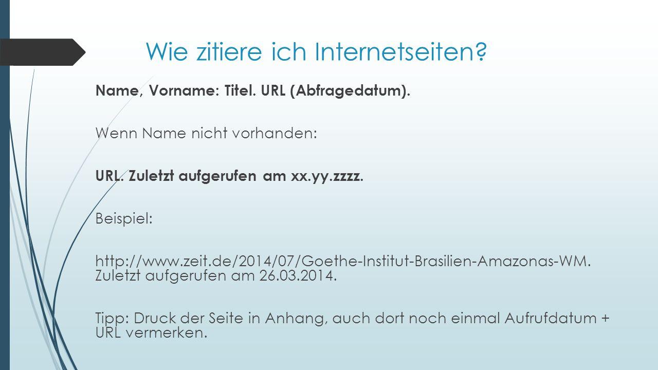Wie zitiere ich Internetseiten? Name, Vorname: Titel. URL (Abfragedatum). Wenn Name nicht vorhanden: URL. Zuletzt aufgerufen am xx.yy.zzzz. Beispiel: