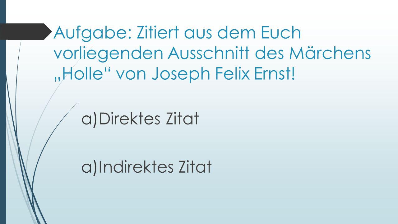 Aufgabe: Zitiert aus dem Euch vorliegenden Ausschnitt des Märchens Holle von Joseph Felix Ernst! a)Direktes Zitat a)Indirektes Zitat