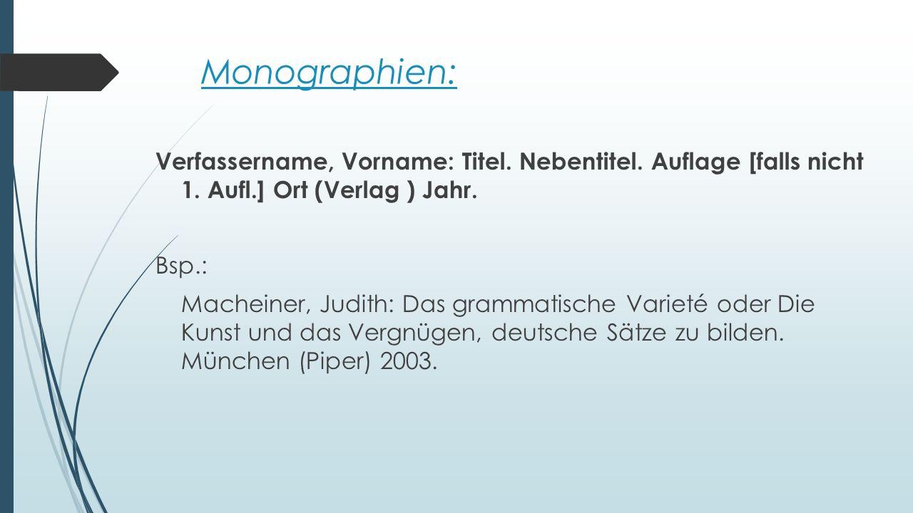 Monographien: Verfassername, Vorname: Titel. Nebentitel. Auflage [falls nicht 1. Aufl.] Ort (Verlag ) Jahr. Bsp.: Macheiner, Judith: Das grammatische