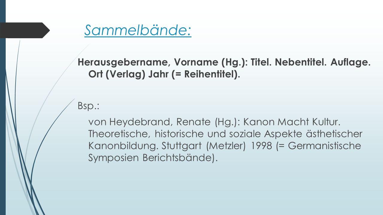 Sammelbände: Herausgebername, Vorname (Hg.): Titel. Nebentitel. Auflage. Ort (Verlag) Jahr (= Reihentitel). Bsp.: von Heydebrand, Renate (Hg.): Kanon
