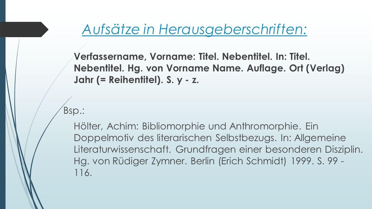 Aufsätze in Herausgeberschriften: Verfassername, Vorname: Titel. Nebentitel. In: Titel. Nebentitel. Hg. von Vorname Name. Auflage. Ort (Verlag) Jahr (