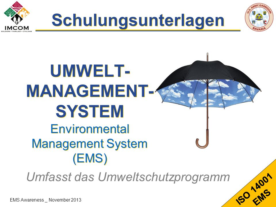 1 ISO 14001 EMS UMWELT- MANAGEMENT- SYSTEM Environmental Management System (EMS) Schulungsunterlagen Umfasst das Umweltschutzprogramm ISO 14001 EMS EM