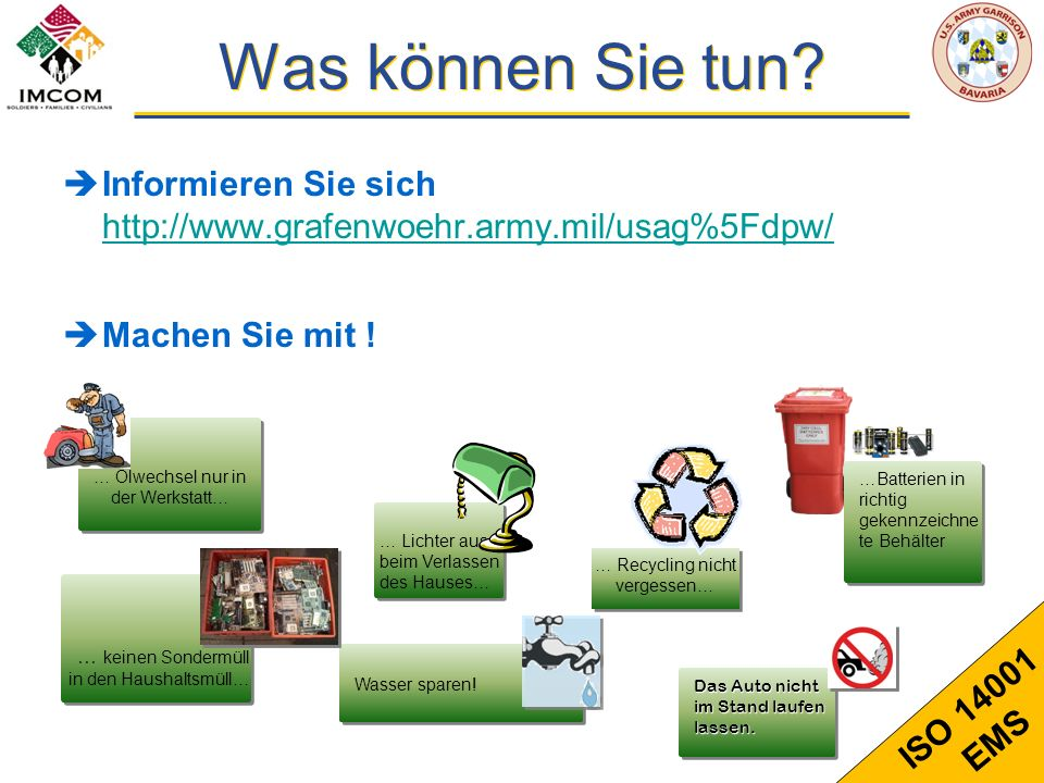 13 ISO 14001 EMS Was können Sie tun? Informieren Sie sich http://www.grafenwoehr.army.mil/usag%5Fdpw/ http://www.grafenwoehr.army.mil/usag%5Fdpw/ Mach