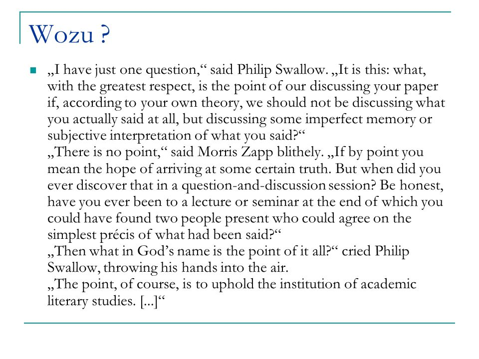 Wozu ? I have just one question, said Philip Swallow. It is this: what, with the greatest respect, is the point of our discussing your paper if, accor