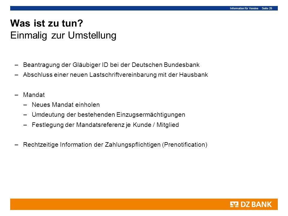 Information für Vereine Seite 26 Was ist zu tun? Einmalig zur Umstellung –Beantragung der Gläubiger ID bei der Deutschen Bundesbank –Abschluss einer n