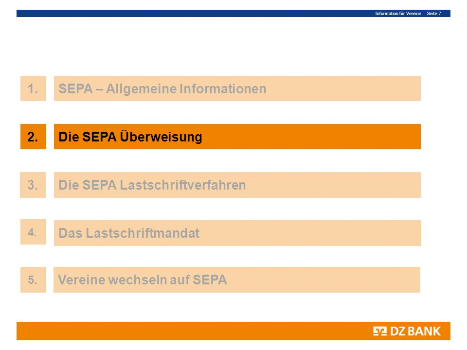 Information für Vereine Seite 7 7 1.SEPA – Allgemeine Informationen 3.Die SEPA Lastschriftverfahren Das Lastschriftmandat 4. 2.Die SEPA Überweisung 5.