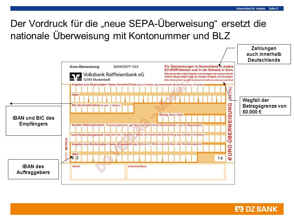 Information für Vereine Seite 8 Der Vordruck für die neue SEPA-Überweisung ersetzt die nationale Überweisung mit Kontonummer und BLZ IBAN und BIC des Empfängers IBAN des Auftraggebers Zahlungen auch innerhalb Deutschlands Wegfall der Betragsgrenze von 50.000