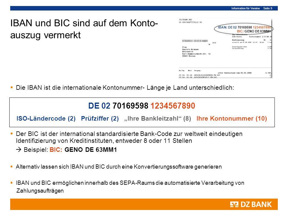 Information für Vereine Seite 9 IBAN und BIC sind auf dem Konto- auszug vermerkt Die IBAN ist die internationale Kontonummer- Länge je Land unterschiedlich: Der BIC ist der international standardisierte Bank-Code zur weltweit eindeutigen Identifizierung von Kreditinstituten, entweder 8 oder 11 Stellen Beispiel: BIC: GENO DE 63MM1 Alternativ lassen sich IBAN und BIC durch eine Konvertierungssoftware generieren IBAN und BIC ermöglichen innerhalb des SEPA-Raums die automatisierte Verarbeitung von Zahlungsaufträgen DE 02 70169598 1234567890 ISO-Ländercode (2) Prüfziffer (2) Ihre Bankleitzahl (8) Ihre Kontonummer (10) IBAN: DE 02 70169598 1234567890 BIC: GENO DE 63MM1