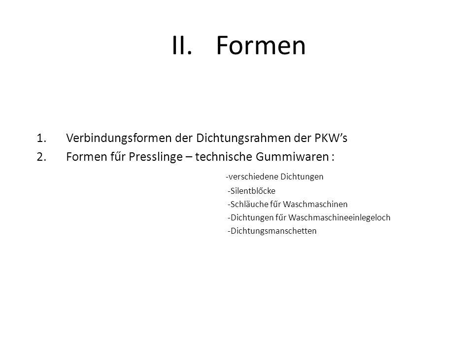 II.Formen 1.Verbindungsformen der Dichtungsrahmen der PKWs 2.Formen fűr Presslinge – technische Gummiwaren : -verschiedene Dichtungen -Silentblőcke -S