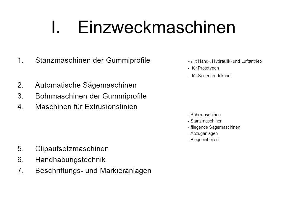 I.Einzweckmaschinen 1.Stanzmaschinen der Gummiprofile - mi t Hand-, Hydraulik- und Luftantrieb - fűr Prototypen - fűr Serienproduktion 2.Automatische Sägemaschinen 3.Bohrmaschinen der Gummiprofile 4.Maschinen fűr Extrusionslinien - Bohrmaschinen - Stanzmaschinen - fliegende Sägemaschinen - Abzuganlagen - Biegeeinheiten 5.Clipaufsetzmaschinen 6.Handhabungstechnik 7.Beschriftungs- und Markieranlagen