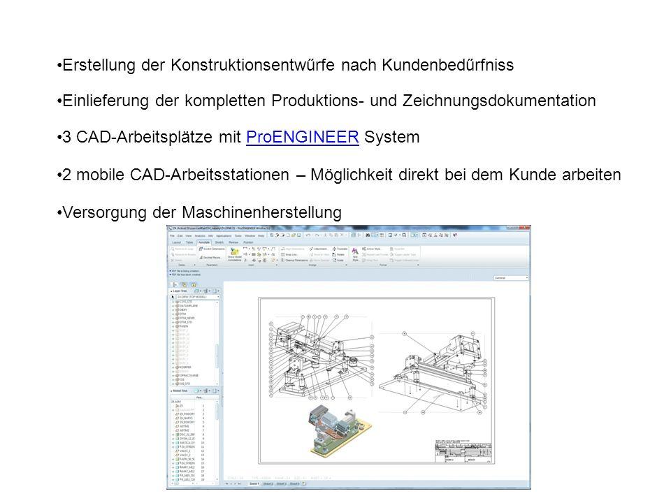 Erstellung der Konstruktionsentwűrfe nach Kundenbedűrfniss Einlieferung der kompletten Produktions- und Zeichnungsdokumentation 3 CAD-Arbeitsplätze mit ProENGINEER SystemProENGINEER 2 mobile CAD-Arbeitsstationen – Möglichkeit direkt bei dem Kunde arbeiten Versorgung der Maschinenherstellung