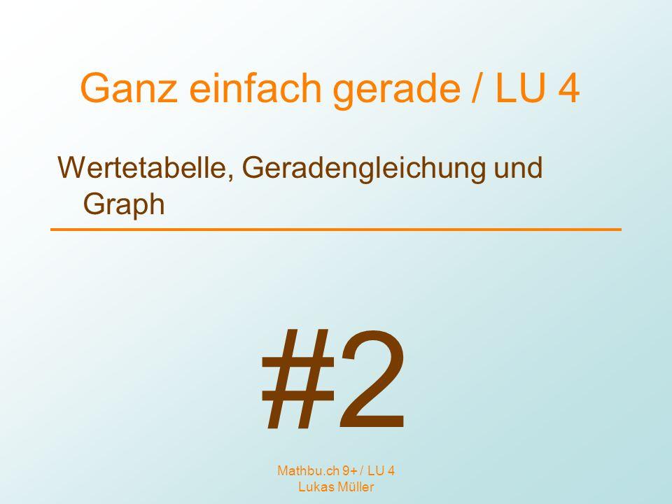Mathbu.ch 9+ / LU 4 Lukas Müller Ganz einfach gerade / LU 4 Wertetabelle, Geradengleichung und Graph Ziele: Auf 3 verschiedene Arten wird das Gleiche ausgedrückt.
