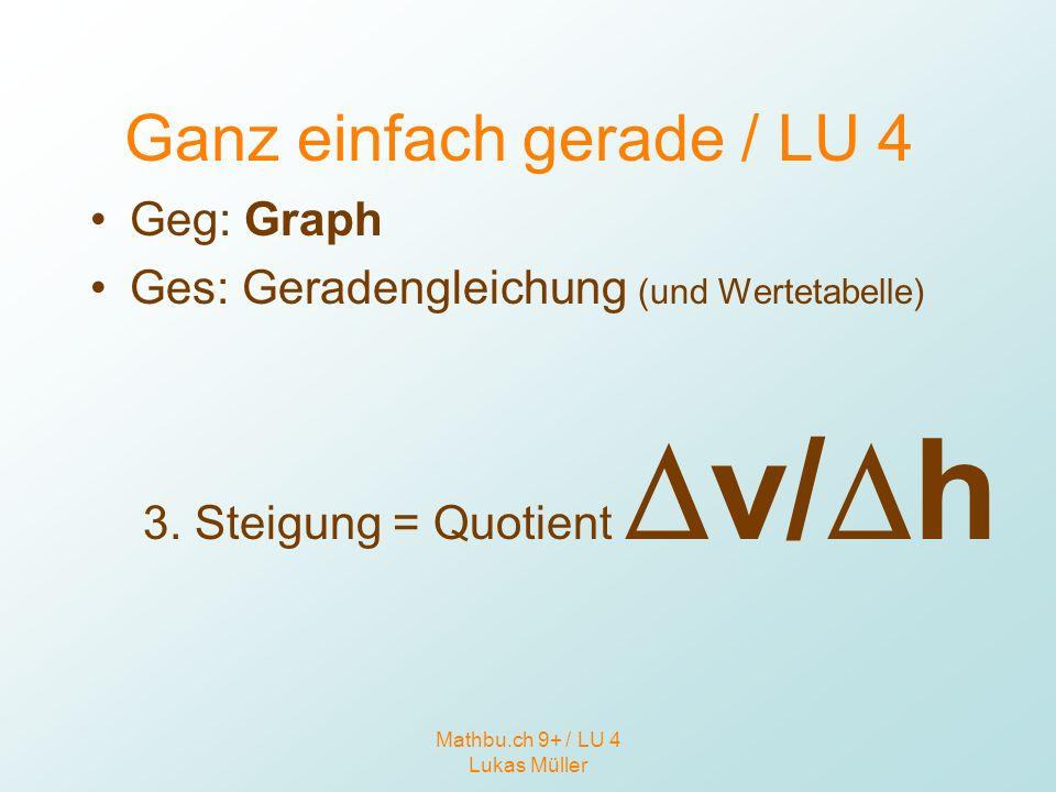 Mathbu.ch 9+ / LU 4 Lukas Müller Ganz einfach gerade / LU 4 Geg: Graph Ges: Geradengleichung (und Wertetabelle) 3. Steigung = Quotient v/ h