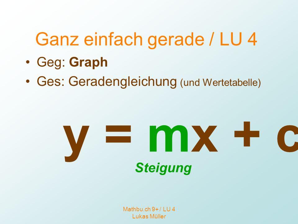 Mathbu.ch 9+ / LU 4 Lukas Müller Ganz einfach gerade / LU 4 Geg: Graph Ges: Geradengleichung (und Wertetabelle) y = mx + c Steigung