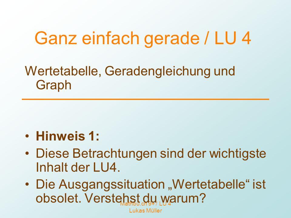 Mathbu.ch 9+ / LU 4 Lukas Müller Ganz einfach gerade / LU 4 Wertetabelle, Geradengleichung und Graph Hinweis 1: Diese Betrachtungen sind der wichtigst