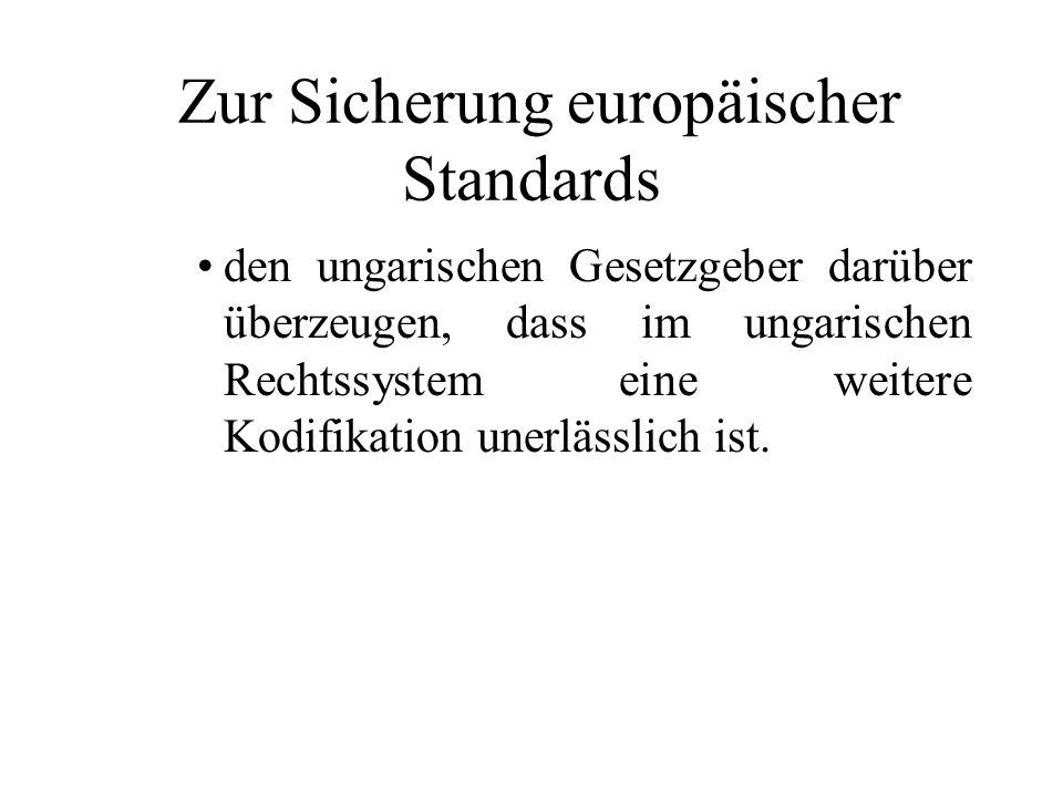Zur Sicherung europäischer Standards den ungarischen Gesetzgeber darüber überzeugen, dass im ungarischen Rechtssystem eine weitere Kodifikation unerlä
