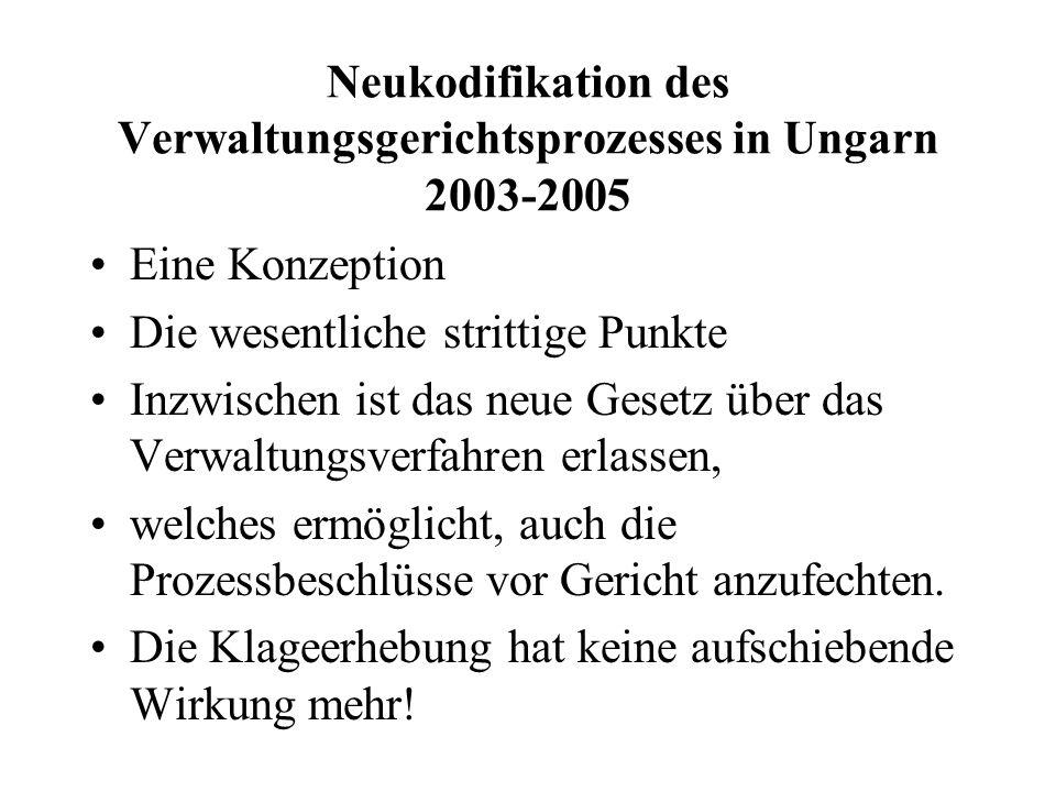 Neukodifikation des Verwaltungsgerichtsprozesses in Ungarn 2003-2005 Eine Konzeption Die wesentliche strittige Punkte Inzwischen ist das neue Gesetz ü