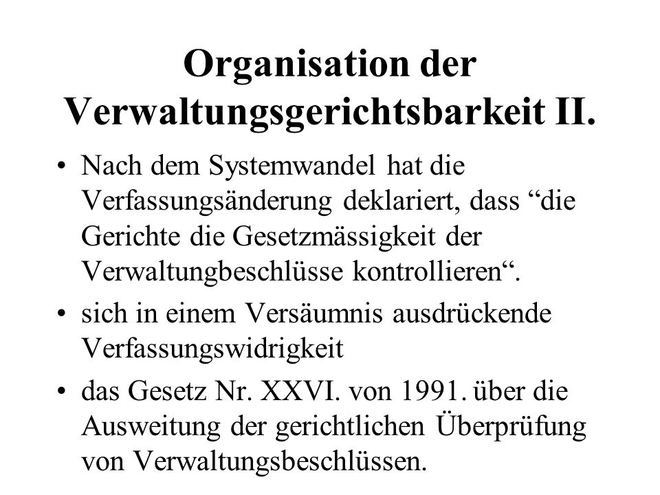 Organisation der Verwaltungsgerichtsbarkeit II. Nach dem Systemwandel hat die Verfassungsänderung deklariert, dass die Gerichte die Gesetzmässigkeit d