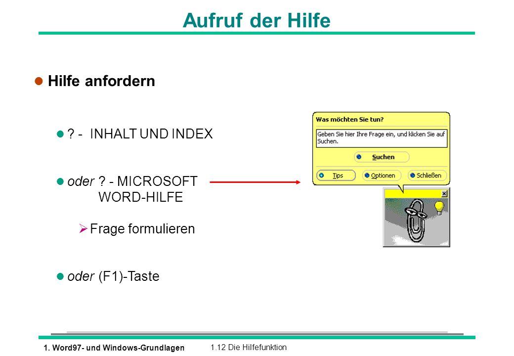 1. Word97- und Windows-Grundlagen1.12 Die Hilfefunktion Aufruf der Hilfe l Hilfe anfordern l ? - INHALT UND INDEX l oder ? - MICROSOFT WORD-HILFE Frag