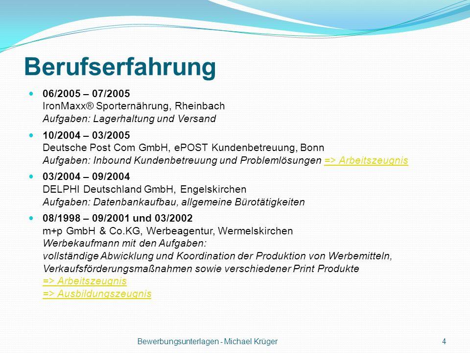 Berufserfahrung 06/2005 – 07/2005 IronMaxx® Sporternährung, Rheinbach Aufgaben: Lagerhaltung und Versand 10/2004 – 03/2005 Deutsche Post Com GmbH, ePO