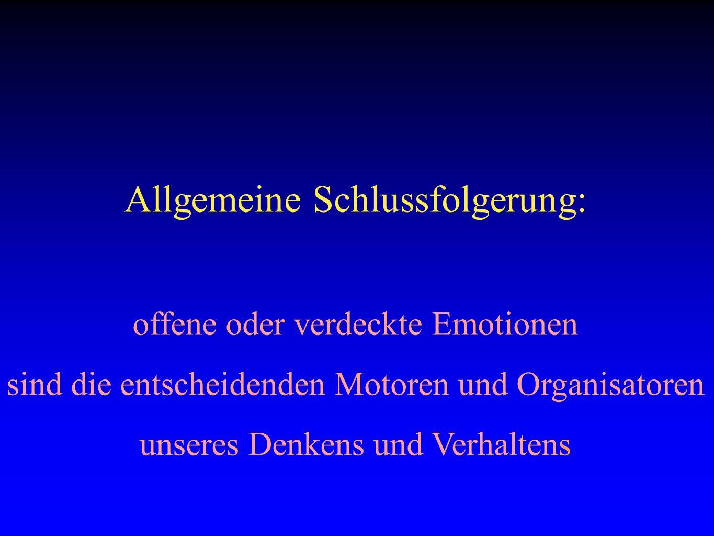 Allgemeine Schlussfolgerung: offene oder verdeckte Emotionen sind die entscheidenden Motoren und Organisatoren unseres Denkens und Verhaltens