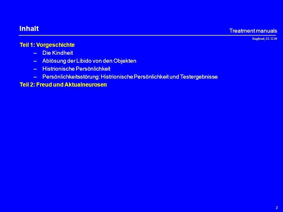 Siegfried, 02.12.04 Treatment manuals 2 Teil 1: Vorgeschichte –Die Kindheit –Ablösung der Libido von den Objekten –Histrionische Persönlichkeit –Persönlichkeitsstörung: Histrionische Persönlichkeit und Testergebnisse Teil 2: Freud und Aktualneurosen Inhalt