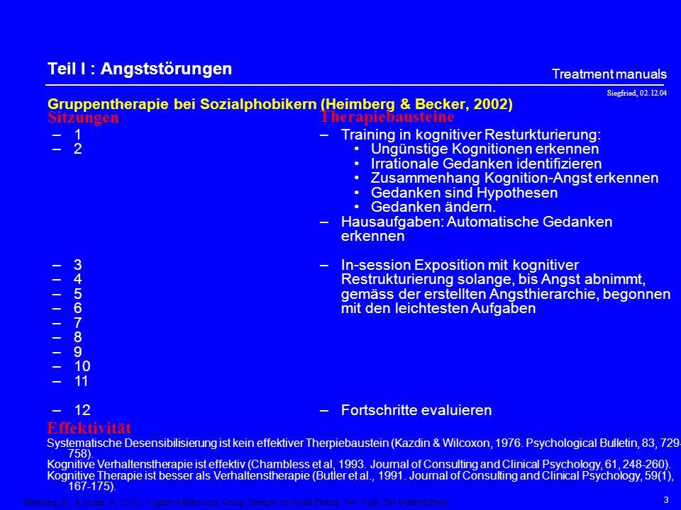 Siegfried, 02.12.04 Treatment manuals 3 Teil I : Angststörungen Gruppentherapie bei Sozialphobikern (Heimberg & Becker, 2002) –1 –2 –3 –4 –5 –6 –7 –8 –9 –10 –11 –12 –Training in kognitiver Resturkturierung: Ungünstige Kognitionen erkennen Irrationale Gedanken identifizieren Zusammenhang Kognition-Angst erkennen Gedanken sind Hypothesen Gedanken ändern.
