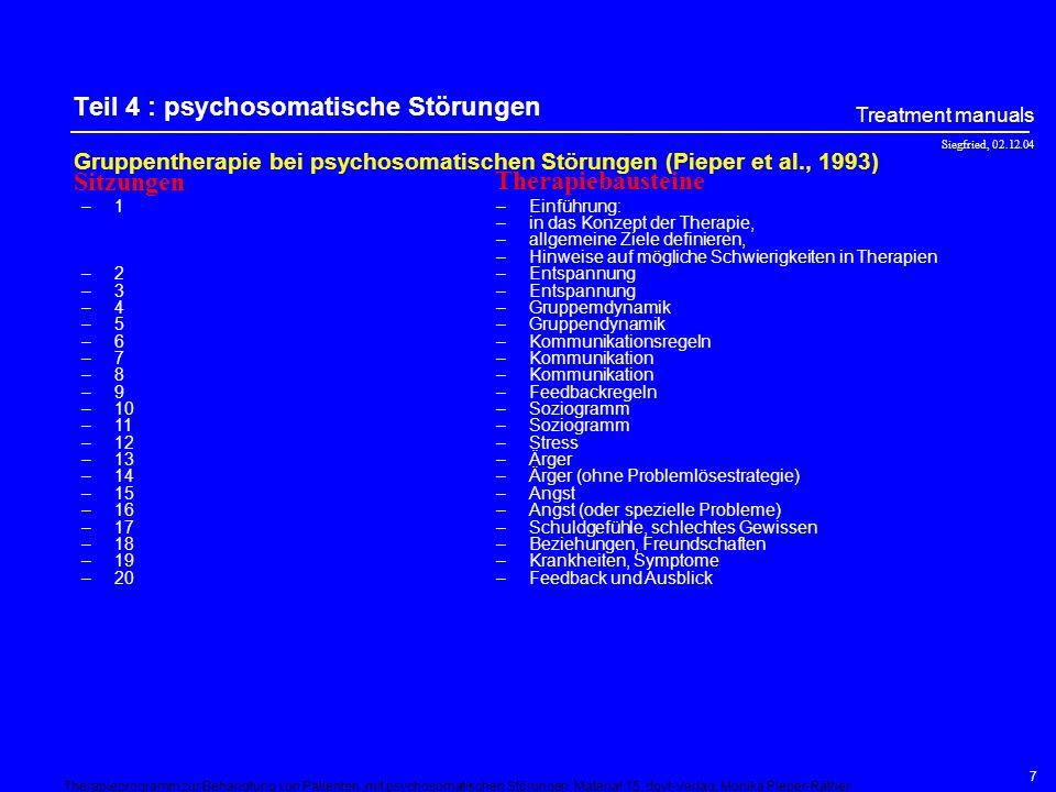 Siegfried, 02.12.04 Treatment manuals 7 Teil 4 : psychosomatische Störungen Gruppentherapie bei psychosomatischen Störungen (Pieper et al., 1993) –1 –2 –3 –4 –5 –6 –7 –8 –9 –10 –11 –12 –13 –14 –15 –16 –17 –18 –19 –20 –Einführung: –in das Konzept der Therapie, –allgemeine Ziele definieren, –Hinweise auf mögliche Schwierigkeiten in Therapien –Entspannung –Gruppemdynamik –Gruppendynamik –Kommunikationsregeln –Kommunikation –Feedbackregeln –Soziogramm –Stress –Ärger –Ärger (ohne Problemlösestrategie) –Angst –Angst (oder spezielle Probleme) –Schuldgefühle, schlechtes Gewissen –Beziehungen, Freundschaften –Krankheiten, Symptome –Feedback und Ausblick Sitzungen Therapiebausteine Therapieprogramm zur Behandlung von Patienten,mit psychosomatischen Störungen, Material 15, dgvt-Verlag, Monika Pieper-Räther