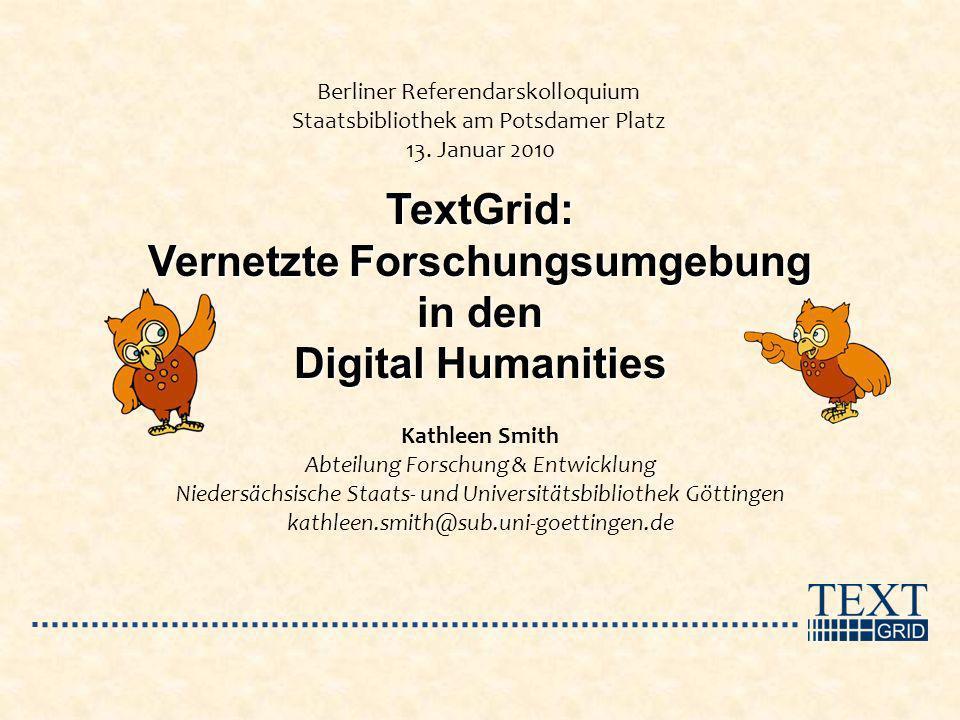 TextGrid: Vernetzte Forschungsumgebung in den Digital Humanities Berliner Referendarskolloquium Staatsbibliothek am Potsdamer Platz 13. Januar 2010 Ka