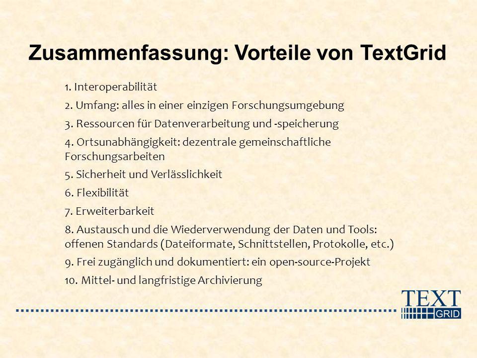 Zusammenfassung: Vorteile von TextGrid 1. Interoperabilität 2. Umfang: alles in einer einzigen Forschungsumgebung 3. Ressourcen für Datenverarbeitung