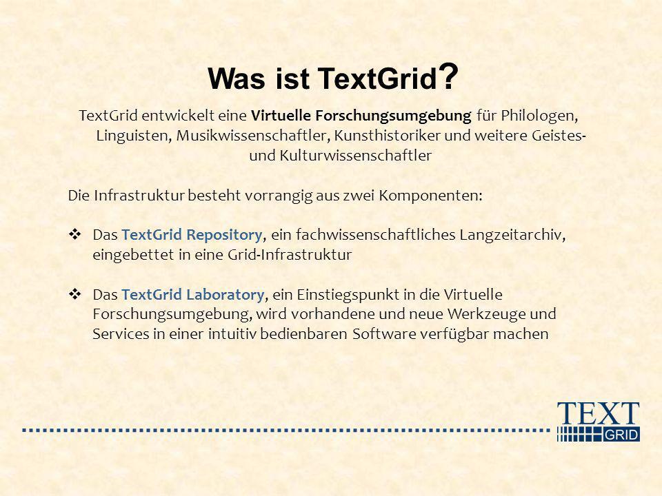 Was ist TextGrid ? TextGrid entwickelt eine Virtuelle Forschungsumgebung für Philologen, Linguisten, Musikwissenschaftler, Kunsthistoriker und weitere