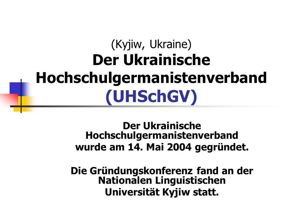 (Kyjiw, Ukraine) Der Ukrainische Hochschulgermanistenverband (UHSchGV) Der Ukrainische Hochschulgermanistenverband wurde am 14. Mai 2004 gegründet. Di