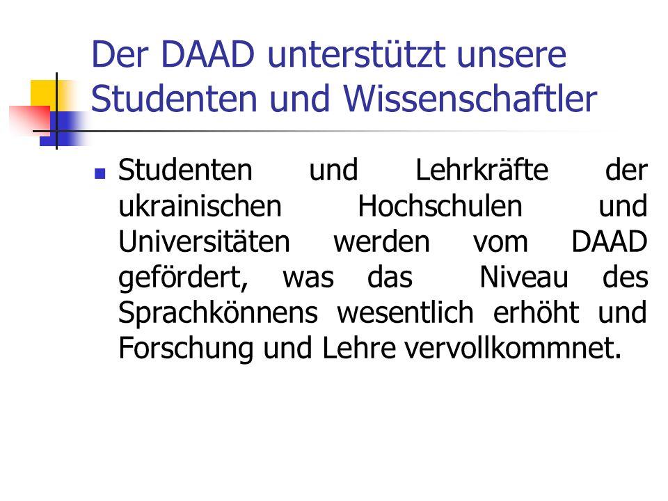 Der DAAD unterstützt unsere Studenten und Wissenschaftler Studenten und Lehrkräfte der ukrainischen Hochschulen und Universitäten werden vom DAAD gefö