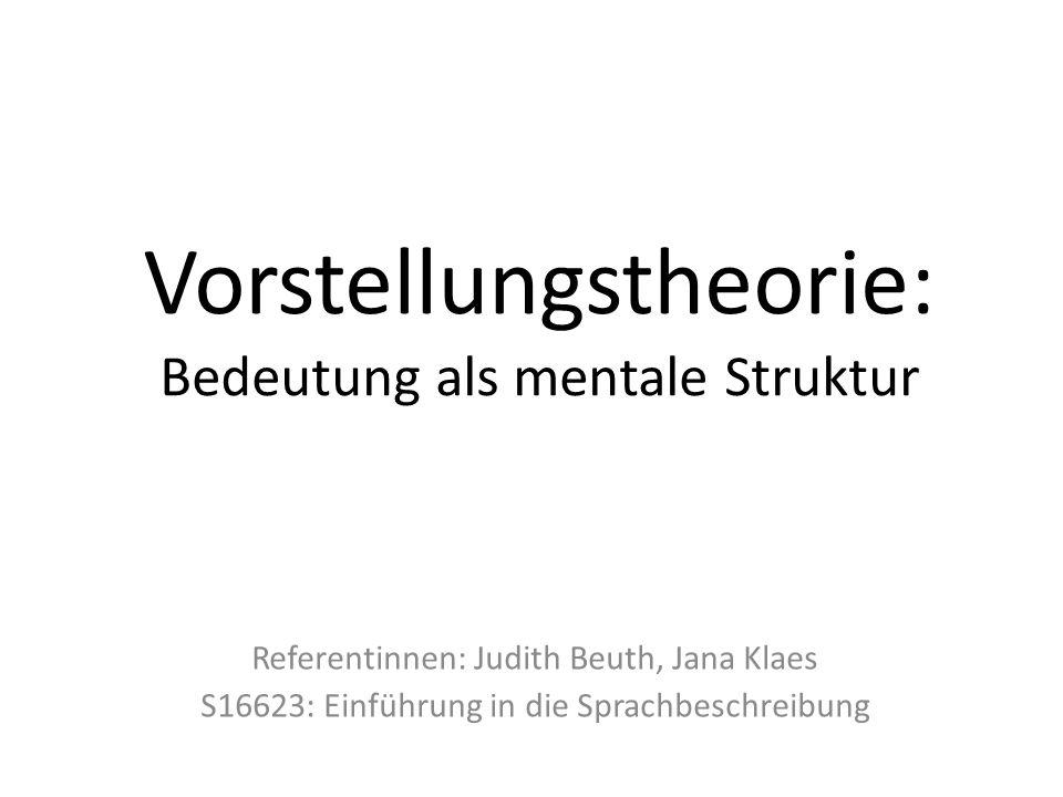 Vorstellungstheorie: Bedeutung als mentale Struktur Referentinnen: Judith Beuth, Jana Klaes S16623: Einführung in die Sprachbeschreibung